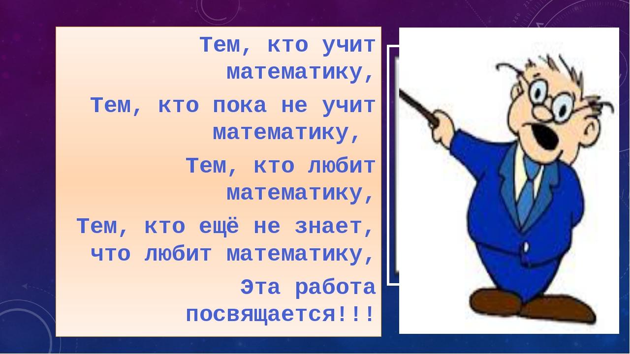 Тем, кто учит математику, Тем, кто пока не учит математику, Тем, кто любит м...